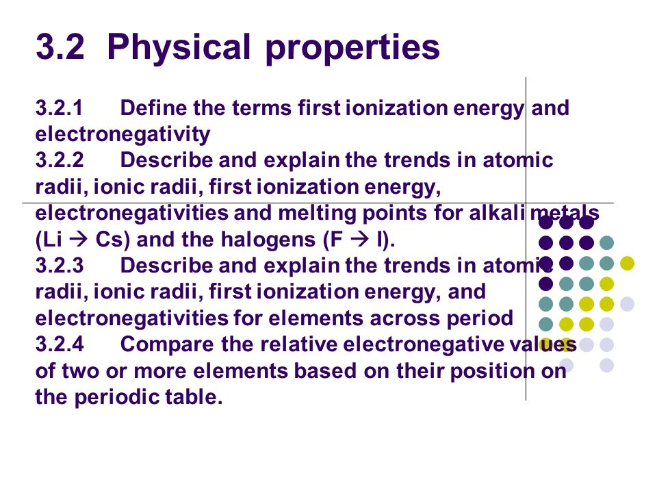 3.2 Physical properties 3.2.1 Define the terms first ionization energy and electronegativity 3.2.2 Describe and explain the trends in atomic radii, io