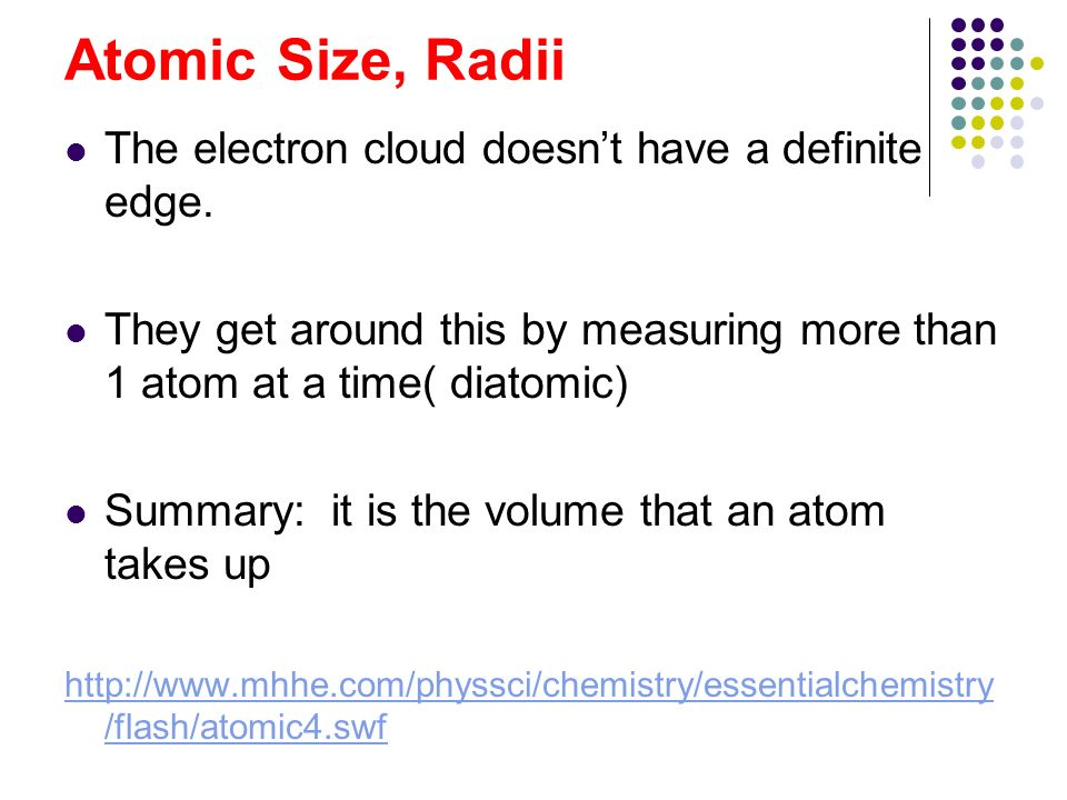 Atomic Size, Radii The electron cloud doesnt have a definite edge. They get around this by measuring more than 1 atom at a time( diatomic) Summary: it