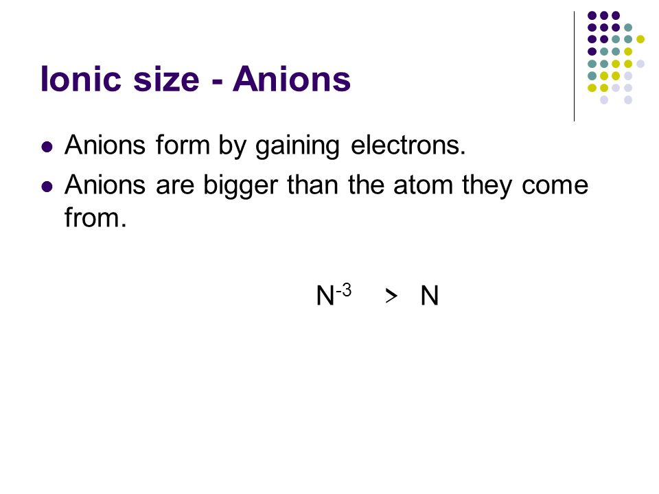 Ionic size - Anions Anions form by gaining electrons. Anions are bigger than the atom they come from. N -3 > N
