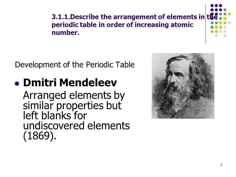 3 3.1.1.Describe the arrangement of elements in the periodic table in order of increasing atomic number. Development of the Periodic Table Dmitri Mend