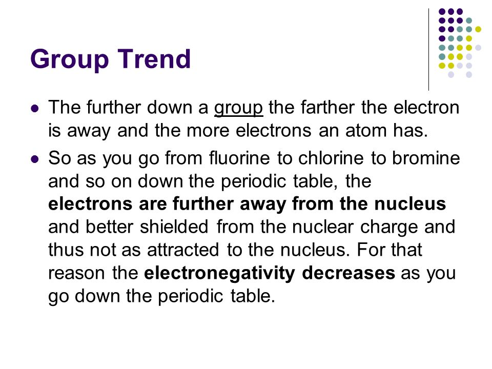 Group Trend The further down a group the farther the electron is away and the more electrons an atom has. So as you go from fluorine to chlorine to br