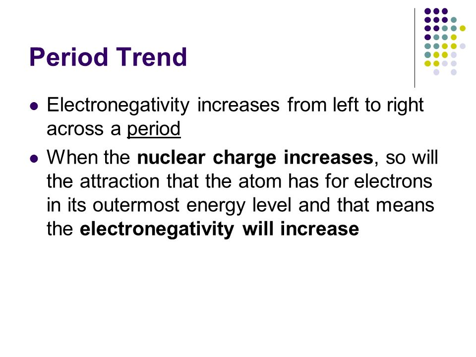 Period Trend Electronegativity increases from left to right across a period When the nuclear charge increases, so will the attraction that the atom ha