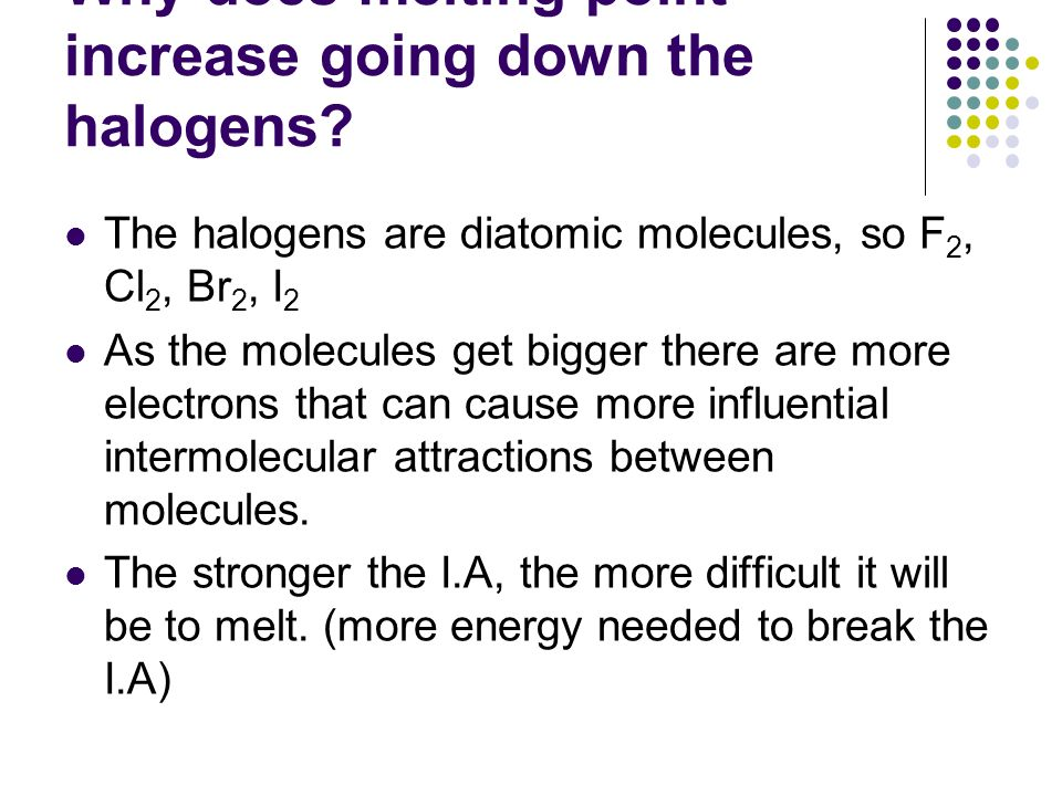 Why does melting point increase going down the halogens? The halogens are diatomic molecules, so F 2, Cl 2, Br 2, I 2 As the molecules get bigger ther