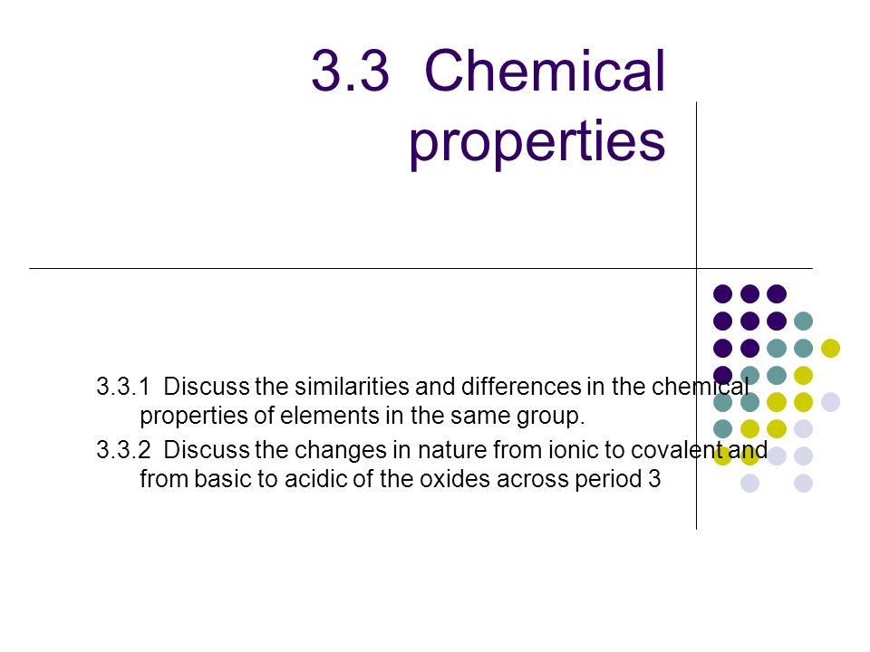 3.3 Chemical properties 3.3.1 Discuss the similarities and differences in the chemical properties of elements in the same group. 3.3.2 Discuss the cha