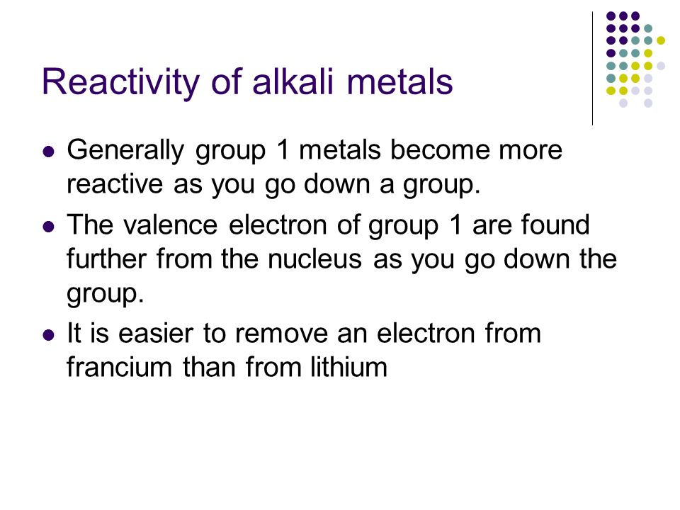 Reactivity of alkali metals Generally group 1 metals become more reactive as you go down a group. The valence electron of group 1 are found further fr