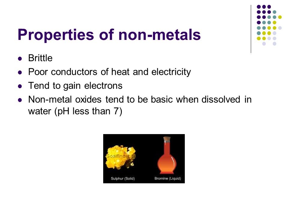Properties of non-metals Brittle Poor conductors of heat and electricity Tend to gain electrons Non-metal oxides tend to be basic when dissolved in wa