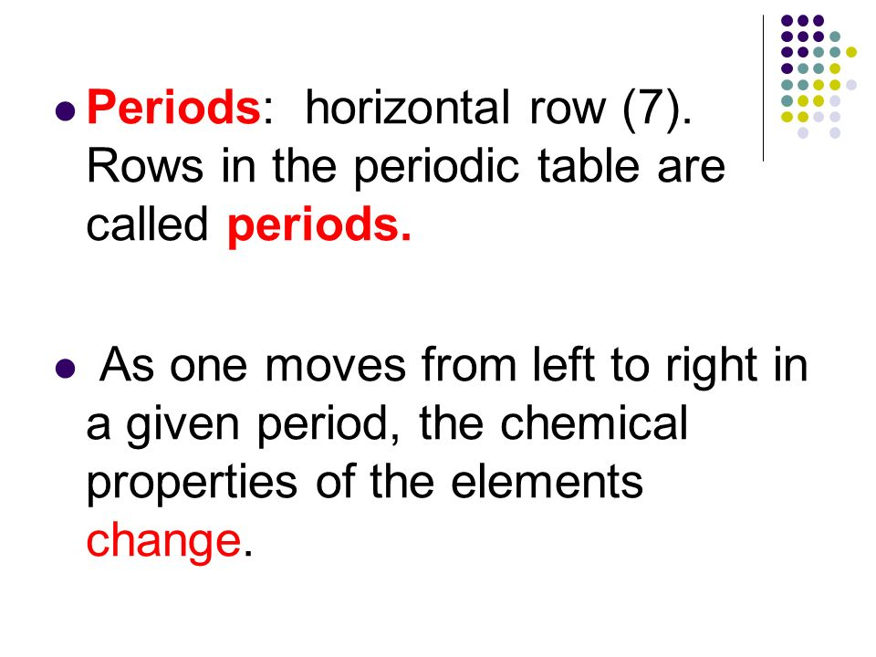 Periods: horizontal row (7). Rows in the periodic table are called periods. As one moves from left to right in a given period, the chemical properties