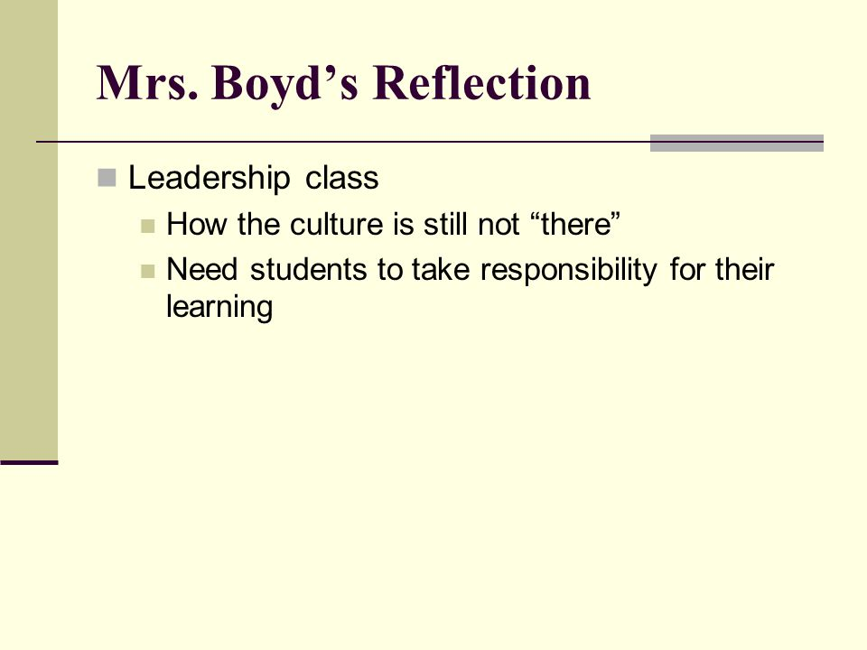 Mrs. Boyds Reflection Leadership class How the culture is still not there Need students to take responsibility for their learning