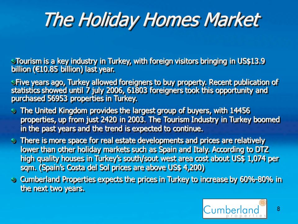 8 The Holiday Homes Market Tourism is a key industry in Turkey, with foreign visitors bringing in US$13.9 billion (10.85 billion) last year.