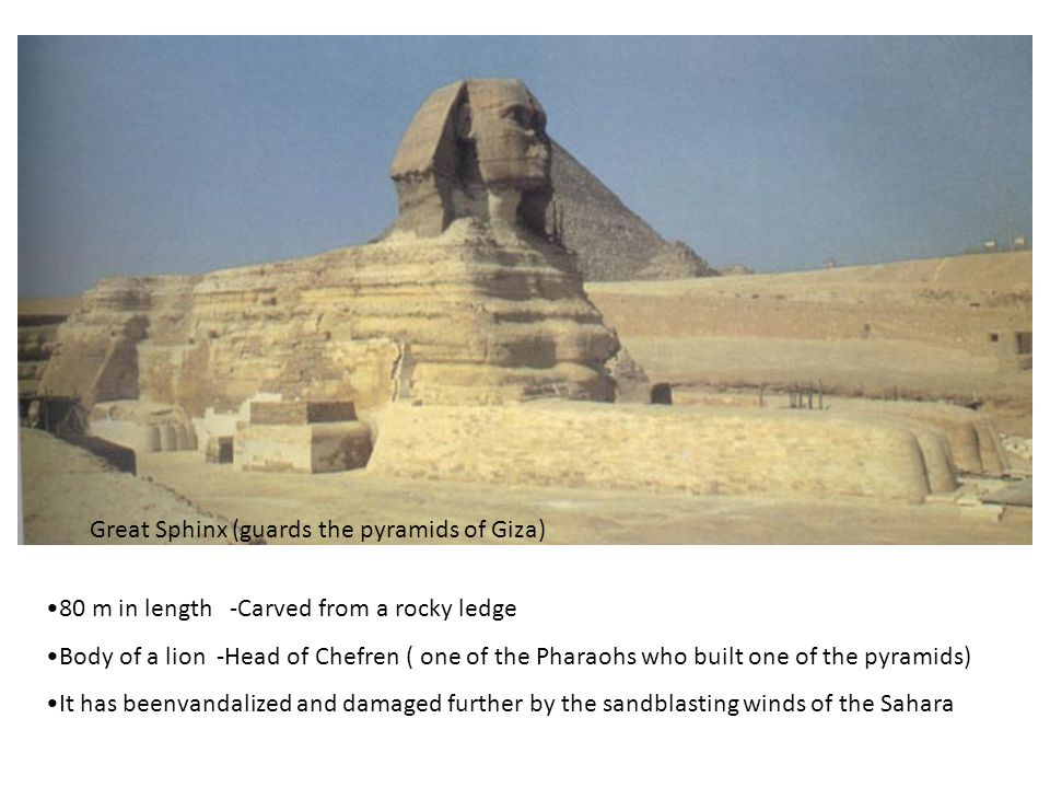 Great Sphinx (guards the pyramids of Giza) 80 m in length -Carved from a rocky ledge Body of a lion -Head of Chefren ( one of the Pharaohs who built o