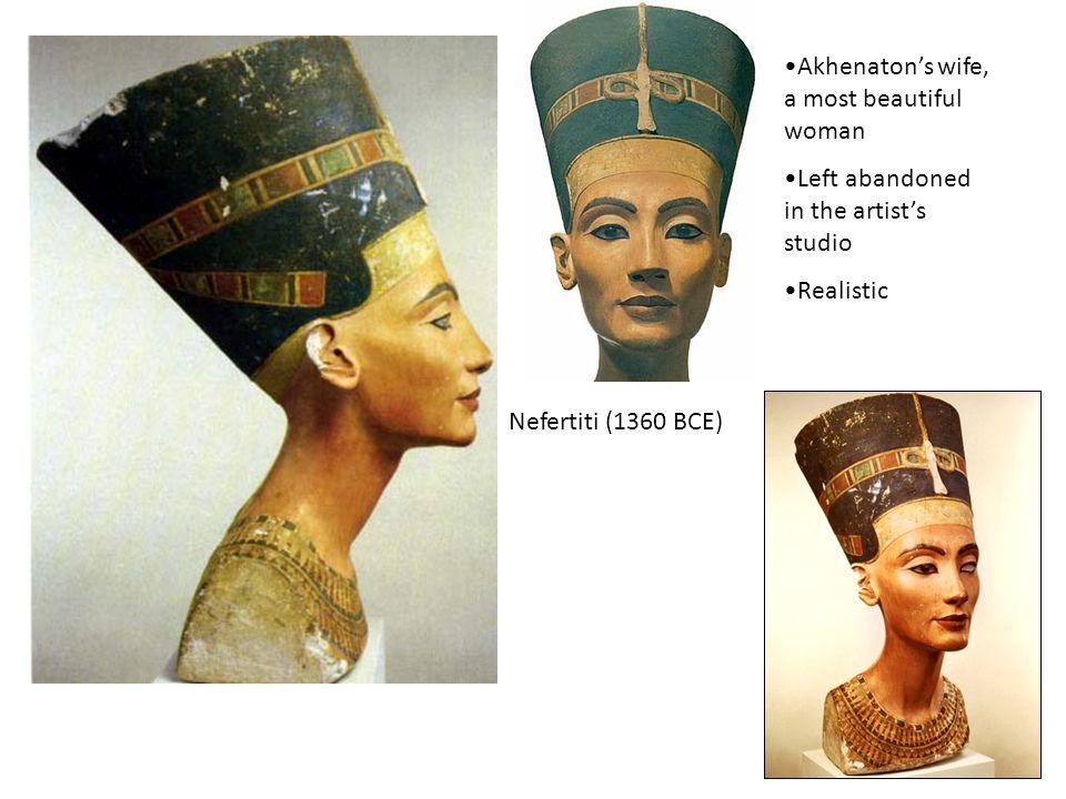 Nefertiti (1360 BCE) Akhenatons wife, a most beautiful woman Left abandoned in the artists studio Realistic