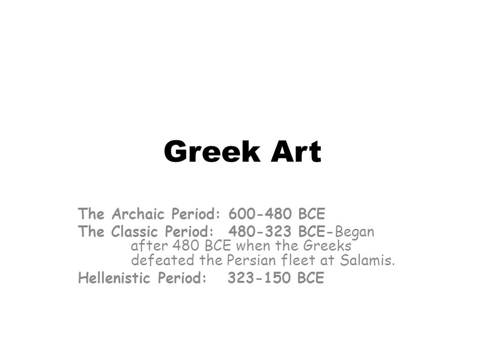 Greek Art The Archaic Period: 600-480 BCE The Classic Period: 480-323 BCE-Began after 480 BCE when the Greeks defeated the Persian fleet at Salamis. H