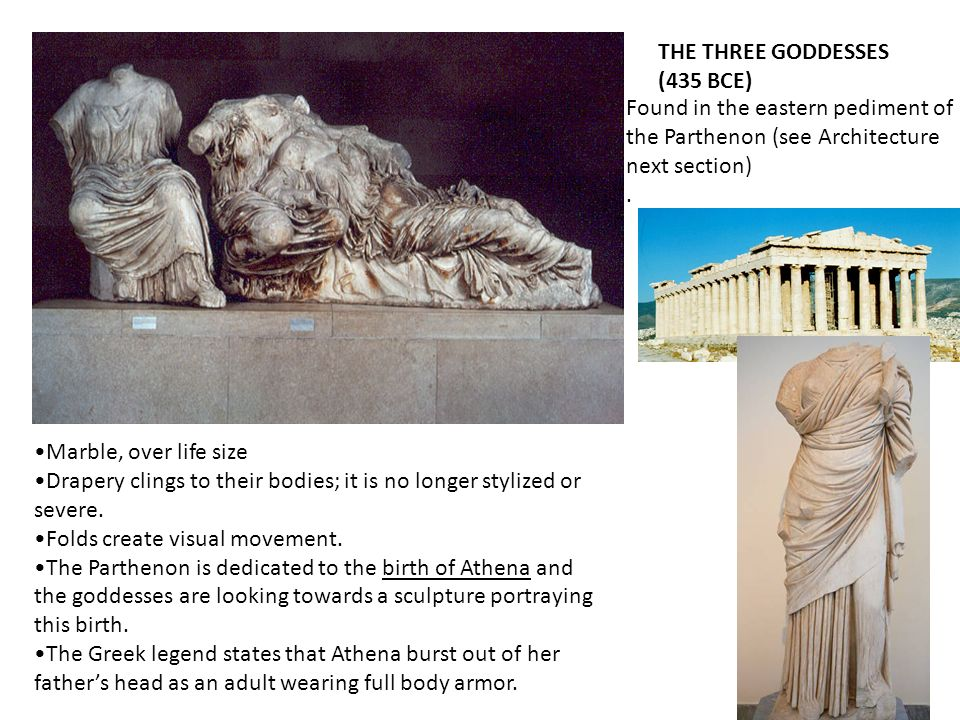 THE THREE GODDESSES (435 BCE) Found in the eastern pediment of the Parthenon (see Architecture next section). Marble, over life size Drapery clings to
