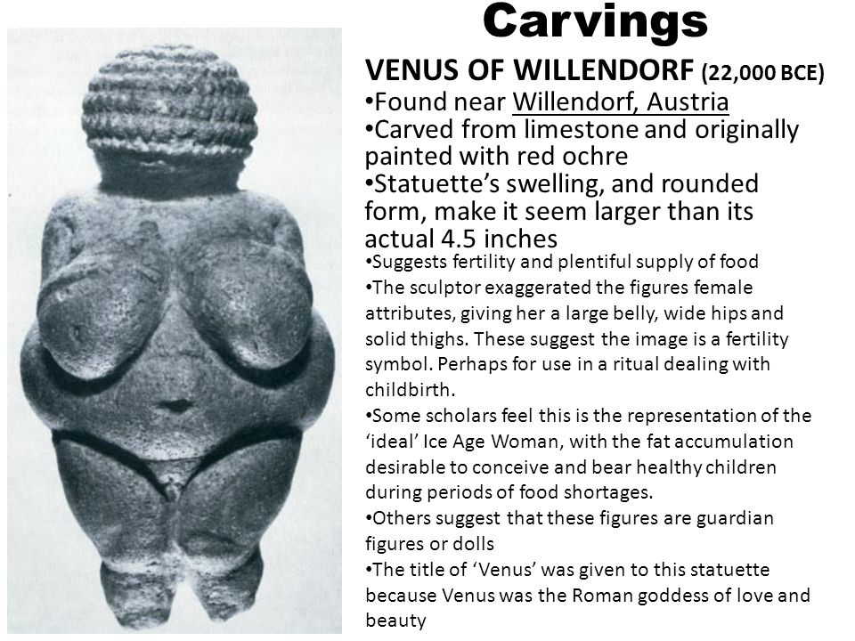Carvings VENUS OF WILLENDORF (22,000 BCE) Found near Willendorf, Austria Carved from limestone and originally painted with red ochre Statuettes swelli