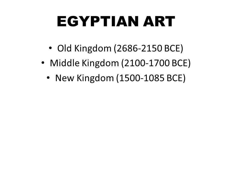 EGYPTIAN ART Old Kingdom (2686-2150 BCE) Middle Kingdom (2100-1700 BCE) New Kingdom (1500-1085 BCE)