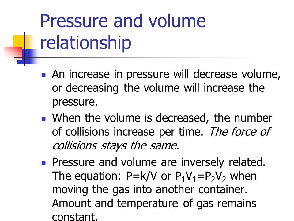 Pressure and volume relationship An increase in pressure will decrease volume, or decreasing the volume will increase the pressure. When the volume is