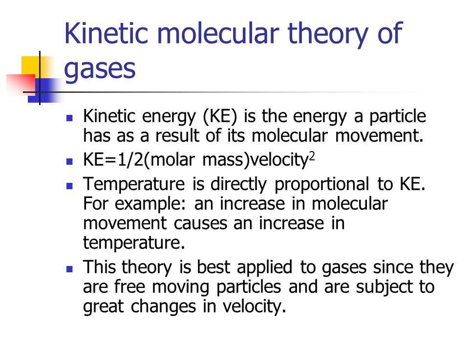 Kinetic molecular theory of gases Kinetic energy (KE) is the energy a particle has as a result of its molecular movement. KE=1/2(molar mass)velocity 2