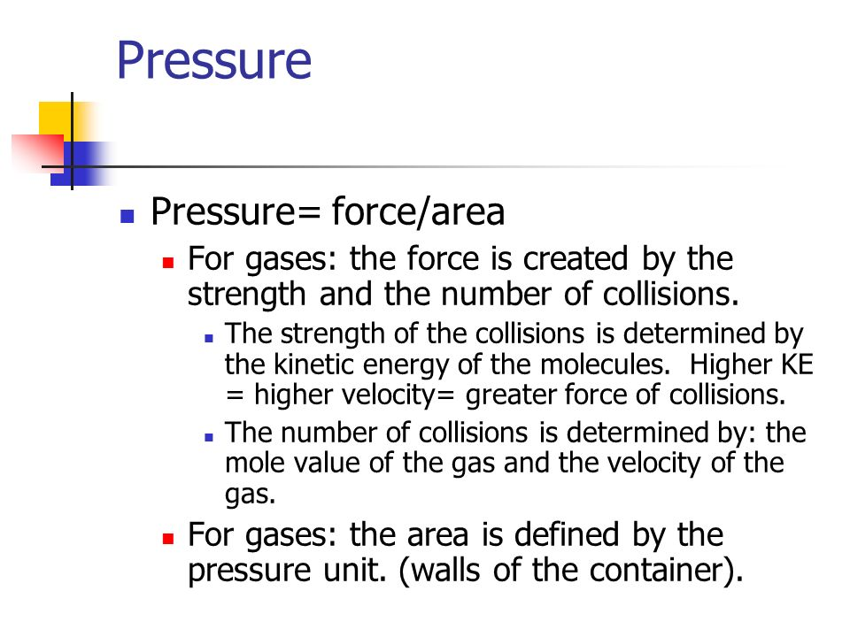 Pressure Pressure= force/area For gases: the force is created by the strength and the number of collisions. The strength of the collisions is determin