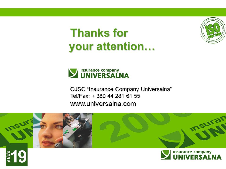 slide 19 Thanks for your attention… OJSC Insurance Company Universalna Tel/Fax: + 380 44 281 61 55 www.universalna.com