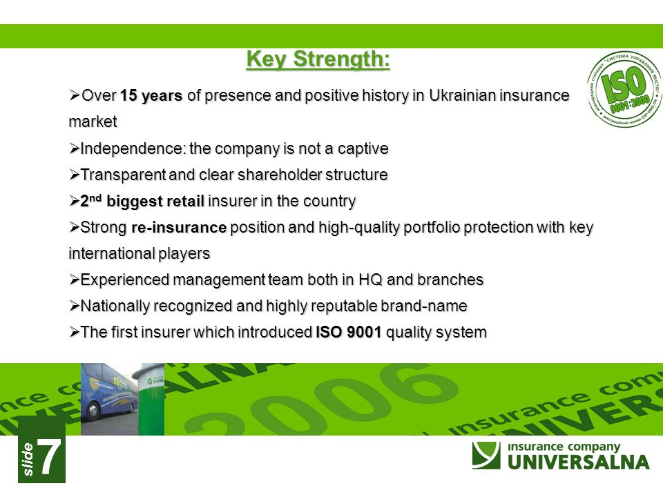 slide 7 Key Strength Key Strength: Over 15 years of presence and positive history in Ukrainian insurance market Over 15 years of presence and positive history in Ukrainian insurance market Independence: the company is not a captive Independence: the company is not a captive Transparent and clear shareholder structure Transparent and clear shareholder structure 2 nd biggest retail insurer in the country 2 nd biggest retail insurer in the country Strong re-insurance position and high-quality portfolio protection with key international players Strong re-insurance position and high-quality portfolio protection with key international players Experienced management team both in HQ and branches Experienced management team both in HQ and branches Nationally recognized and highly reputable brand-name Nationally recognized and highly reputable brand-name The first insurer which introduced ISO 9001 quality system The first insurer which introduced ISO 9001 quality system
