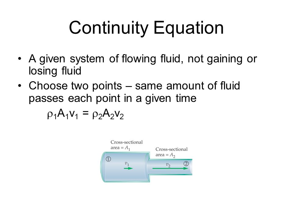 Continuity Equation A given system of flowing fluid, not gaining or losing fluid Choose two points – same amount of fluid passes each point in a given