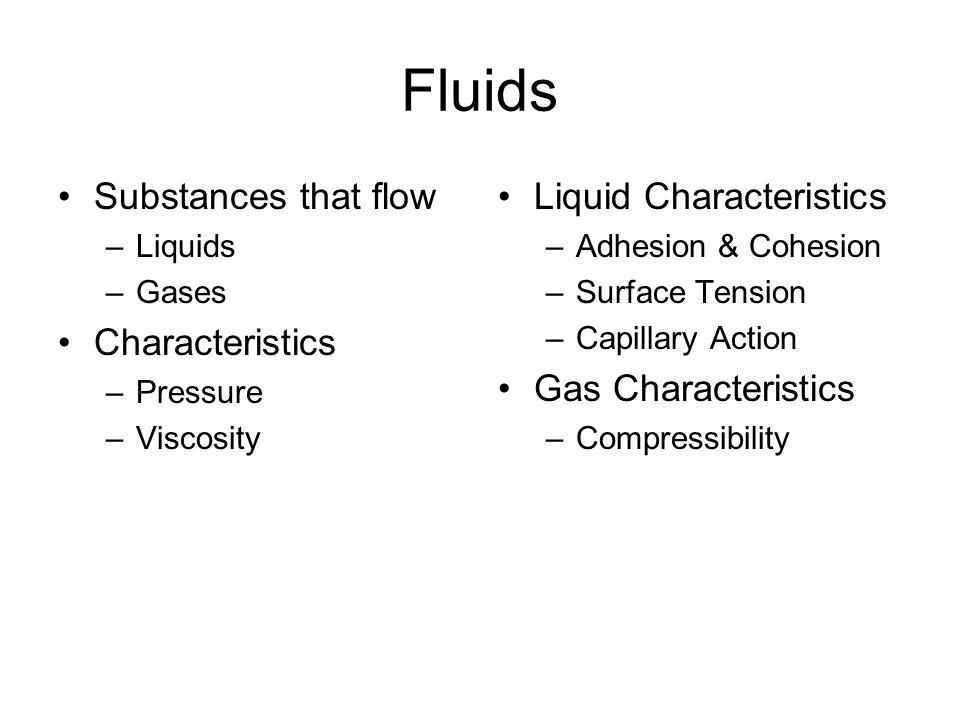 Fluids Substances that flow –Liquids –Gases Characteristics –Pressure –Viscosity Liquid Characteristics –Adhesion & Cohesion –Surface Tension –Capilla