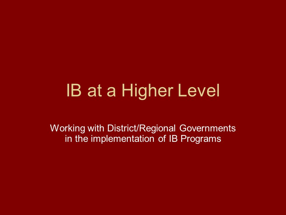 IB at a Higher Level Working with District/Regional Governments in the implementation of IB Programs