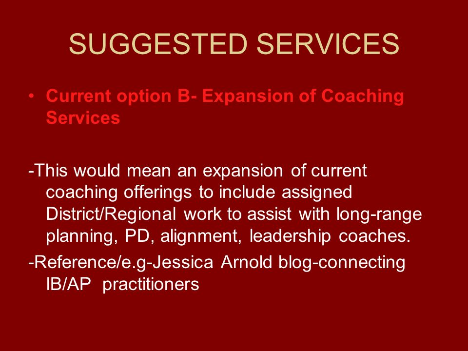 SUGGESTED SERVICES Current option B- Expansion of Coaching Services -This would mean an expansion of current coaching offerings to include assigned Di