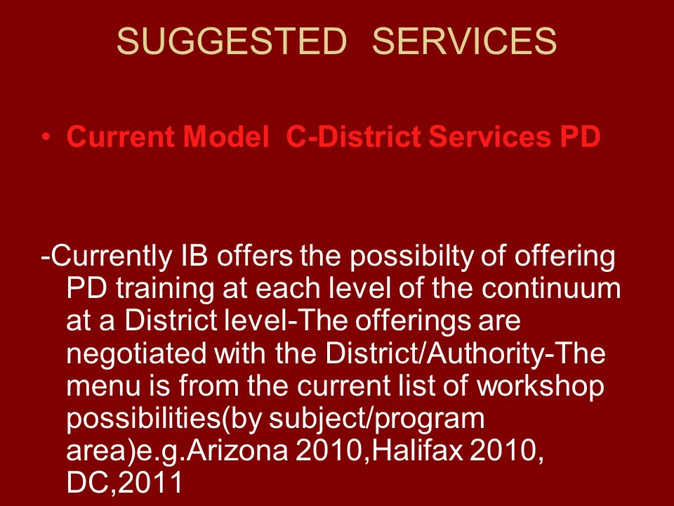 SUGGESTED SERVICES Current Model C-District Services PD -Currently IB offers the possibilty of offering PD training at each level of the continuum at a District level-The offerings are negotiated with the District/Authority-The menu is from the current list of workshop possibilities(by subject/program area)e.g.Arizona 2010,Halifax 2010, DC,2011