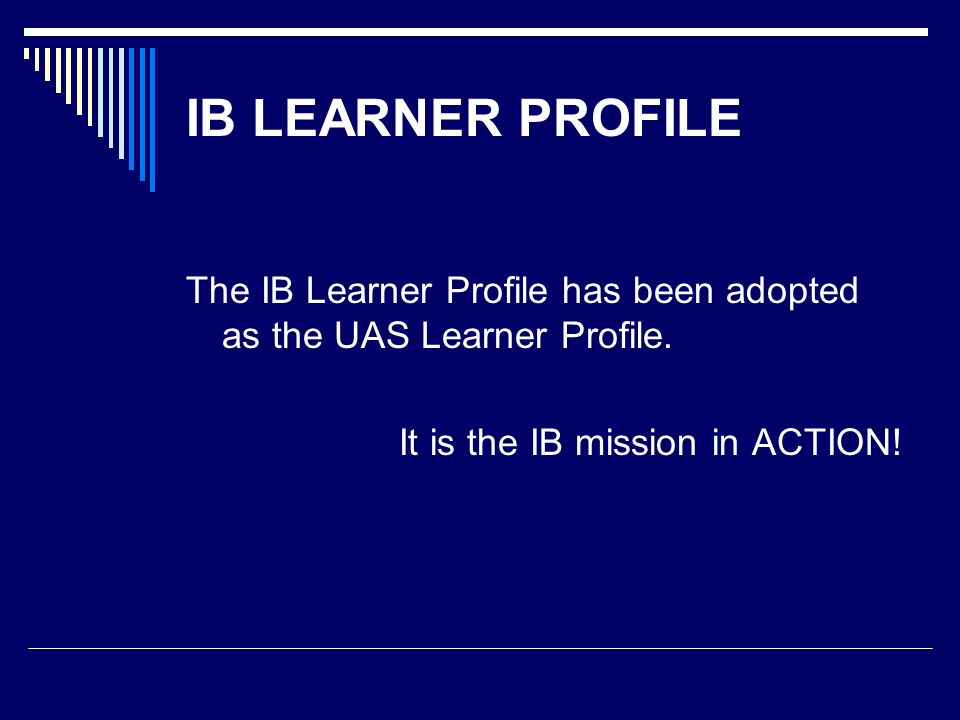IB LEARNER PROFILE The IB Learner Profile has been adopted as the UAS Learner Profile. It is the IB mission in ACTION!