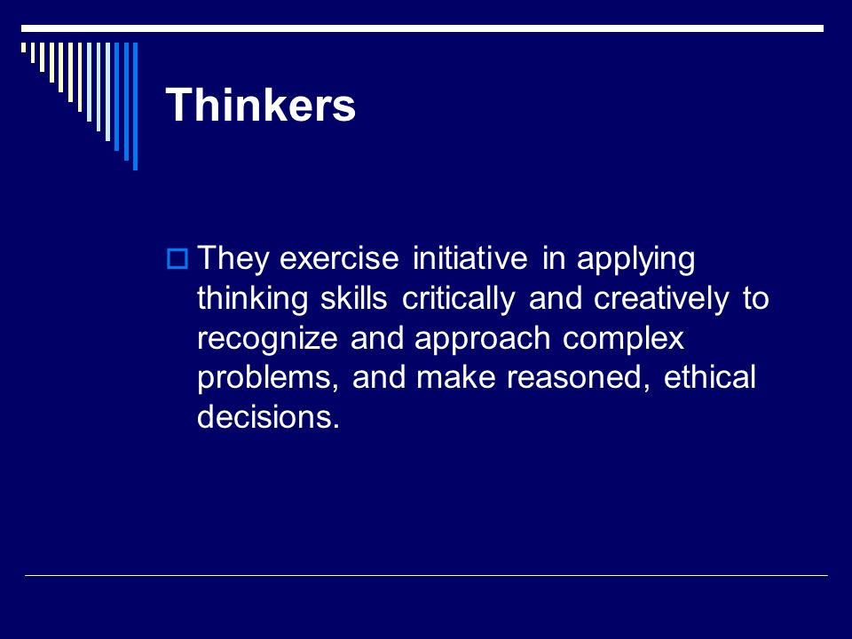 Thinkers They exercise initiative in applying thinking skills critically and creatively to recognize and approach complex problems, and make reasoned,