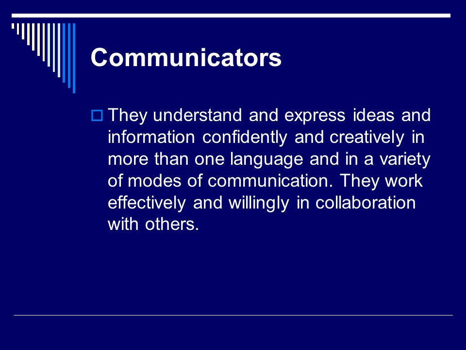 Communicators They understand and express ideas and information confidently and creatively in more than one language and in a variety of modes of comm