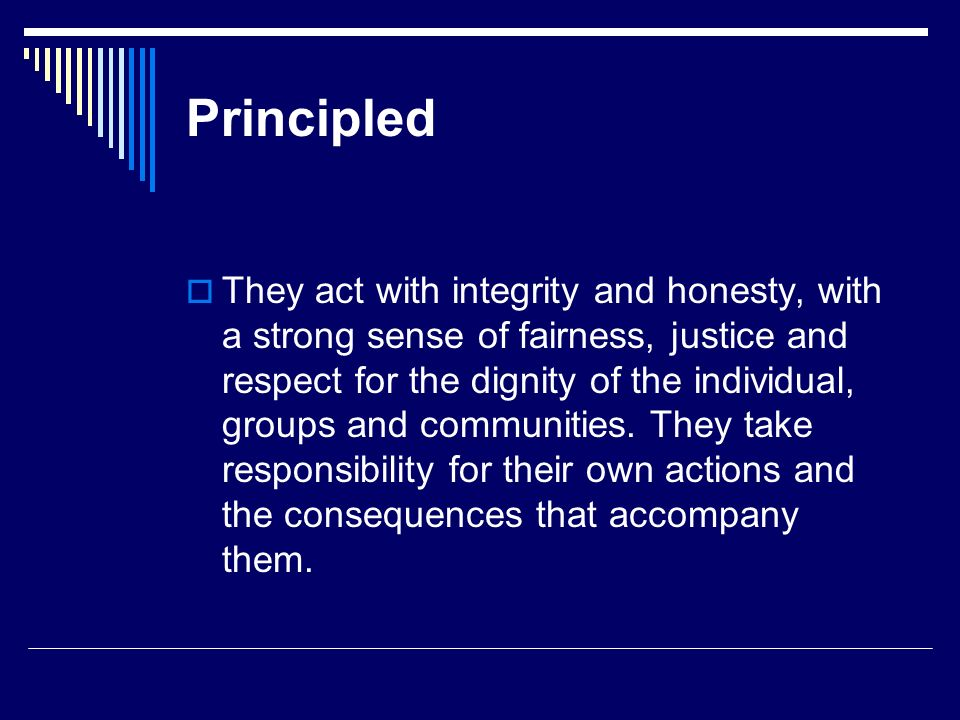 Principled They act with integrity and honesty, with a strong sense of fairness, justice and respect for the dignity of the individual, groups and com