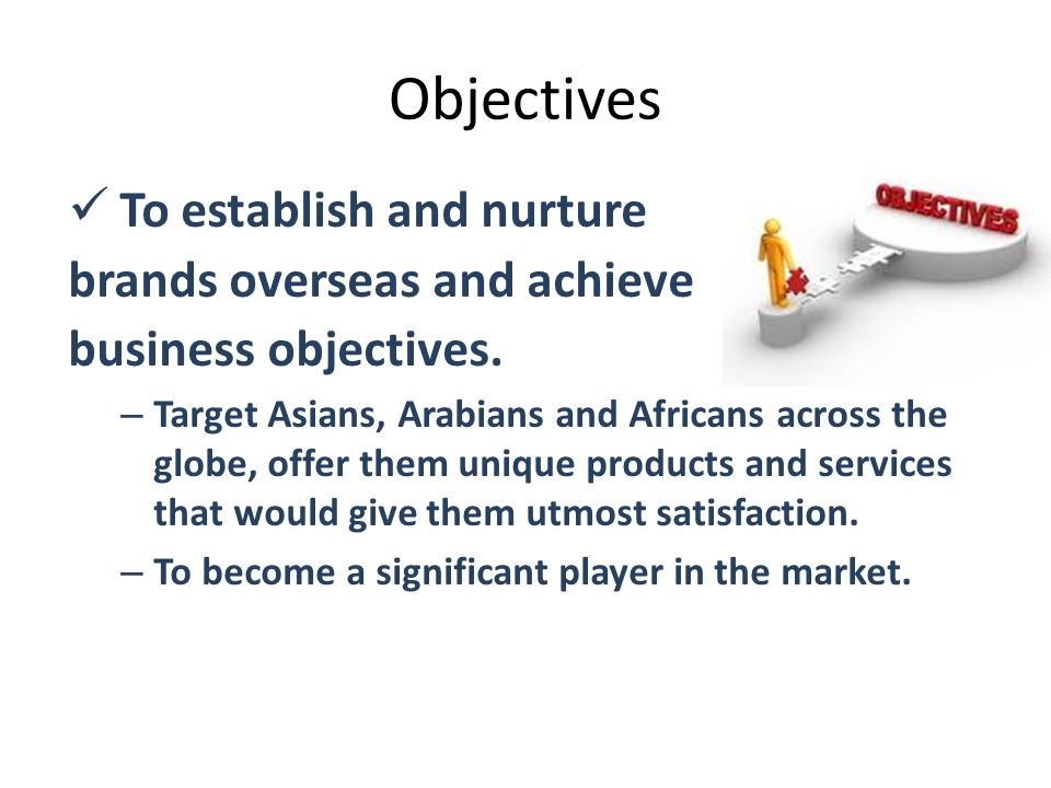 Objectives To establish and nurture brands overseas and achieve business objectives. – Target Asians, Arabians and Africans across the globe, offer th