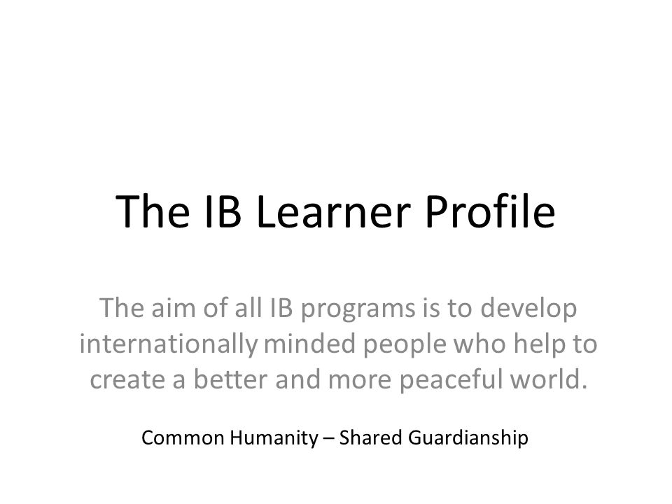 The IB Learner Profile The aim of all IB programs is to develop internationally minded people who help to create a better and more peaceful world. Com
