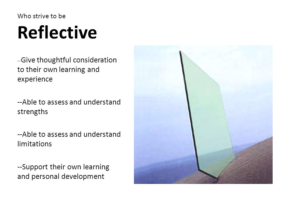 Who strive to be Reflective -- Give thoughtful consideration to their own learning and experience --Able to assess and understand strengths --Able to