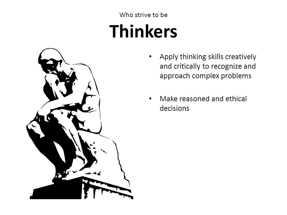 Who strive to be Thinkers Apply thinking skills creatively and critically to recognize and approach complex problems Make reasoned and ethical decisio
