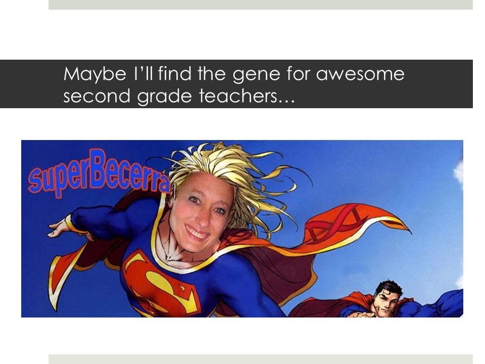 Maybe Ill find the gene for awesome second grade teachers…