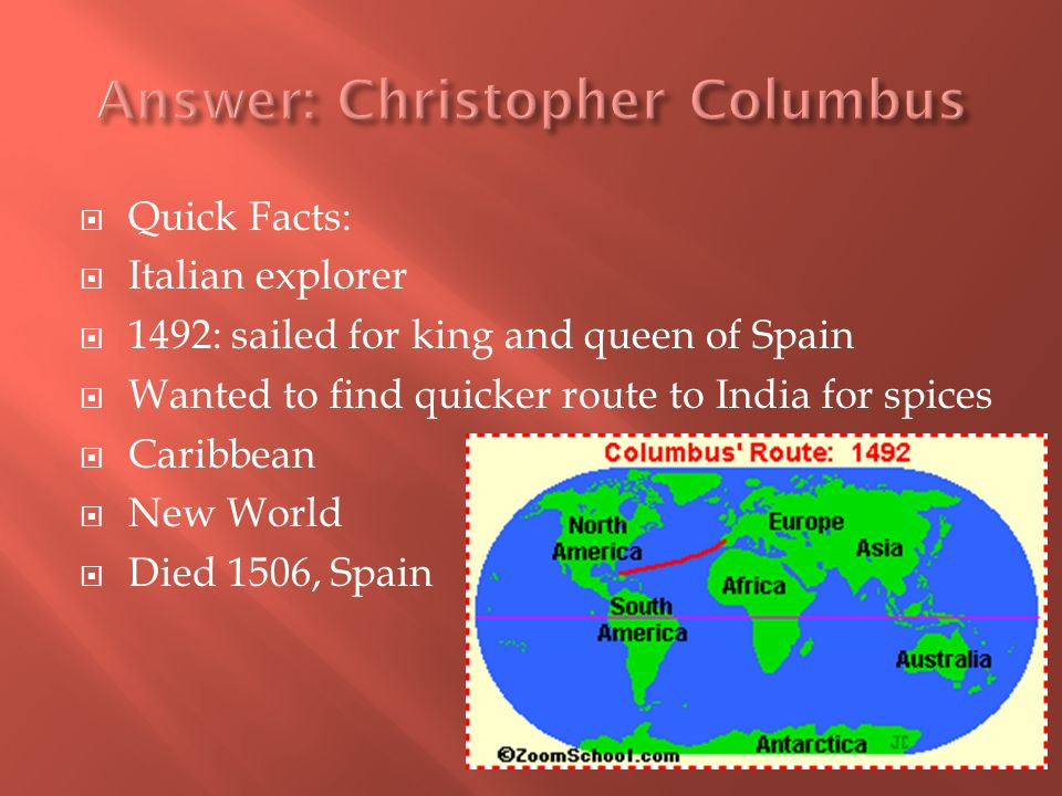 Quick Facts: Italian explorer 1492: sailed for king and queen of Spain Wanted to find quicker route to India for spices Caribbean New World Died 1506, Spain