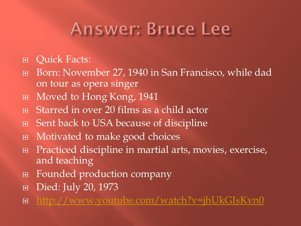 Quick Facts: Born: November 27, 1940 in San Francisco, while dad on tour as opera singer Moved to Hong Kong, 1941 Starred in over 20 films as a child actor Sent back to USA because of discipline Motivated to make good choices Practiced discipline in martial arts, movies, exercise, and teaching Founded production company Died: July 20, 1973 http://www.youtube.com/watch?v=jhUkGIsKvn0