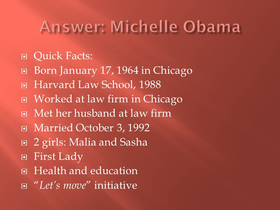 Quick Facts: Born January 17, 1964 in Chicago Harvard Law School, 1988 Worked at law firm in Chicago Met her husband at law firm Married October 3, 1992 2 girls: Malia and Sasha First Lady Health and education Lets move initiative