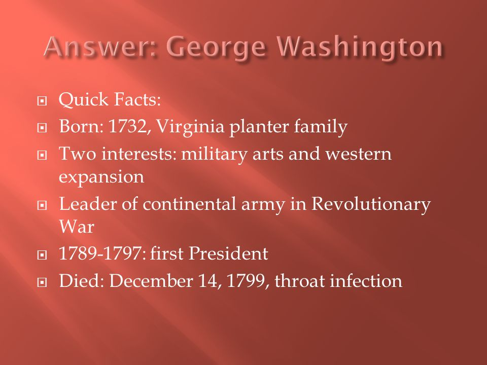 Quick Facts: Born: 1732, Virginia planter family Two interests: military arts and western expansion Leader of continental army in Revolutionary War 1789-1797: first President Died: December 14, 1799, throat infection