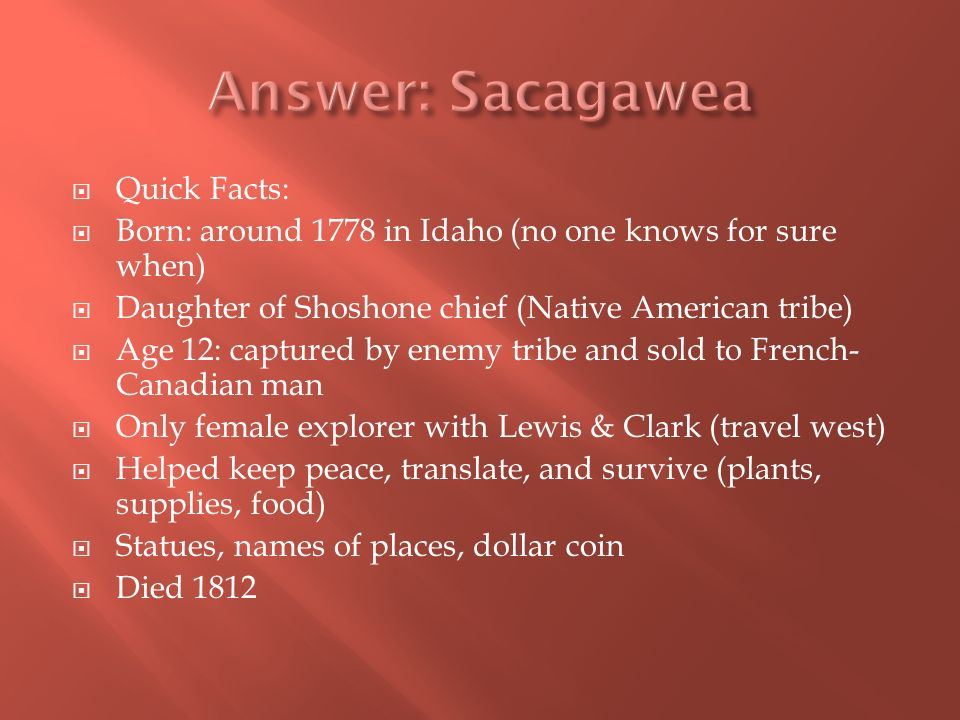 Quick Facts: Born: around 1778 in Idaho (no one knows for sure when) Daughter of Shoshone chief (Native American tribe) Age 12: captured by enemy tribe and sold to French- Canadian man Only female explorer with Lewis & Clark (travel west) Helped keep peace, translate, and survive (plants, supplies, food) Statues, names of places, dollar coin Died 1812