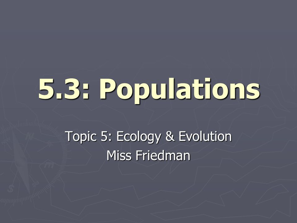 5.3: Populations Topic 5: Ecology & Evolution Miss Friedman