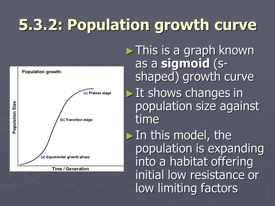 5.3.2: Population growth curve This is a graph known as a sigmoid (s- shaped) growth curve This is a graph known as a sigmoid (s- shaped) growth curve It shows changes in population size against time It shows changes in population size against time In this model, the population is expanding into a habitat offering initial low resistance or low limiting factors In this model, the population is expanding into a habitat offering initial low resistance or low limiting factors