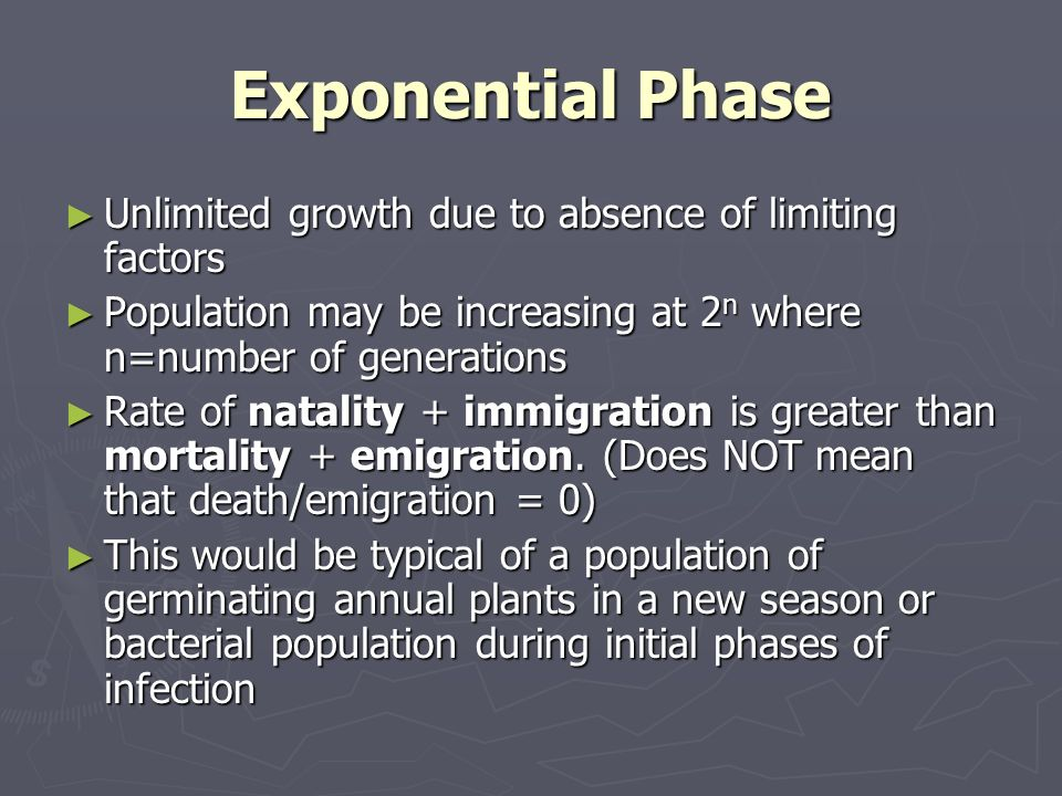 Exponential Phase Unlimited growth due to absence of limiting factors Unlimited growth due to absence of limiting factors Population may be increasing at 2 n where n=number of generations Population may be increasing at 2 n where n=number of generations Rate of natality + immigration is greater than mortality + emigration.