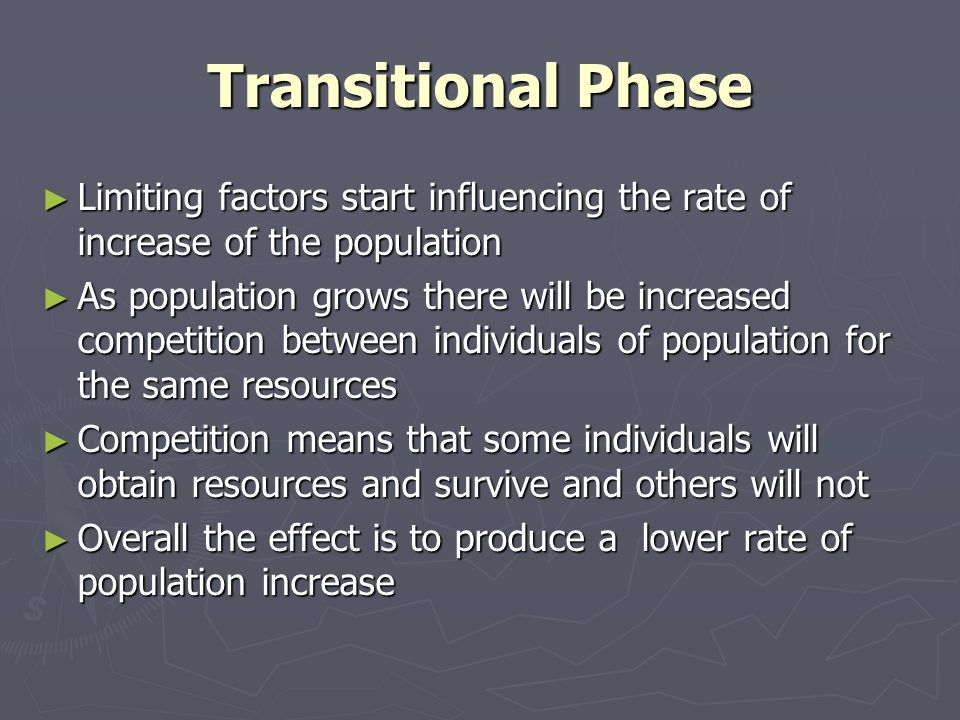 Transitional Phase Limiting factors start influencing the rate of increase of the population Limiting factors start influencing the rate of increase of the population As population grows there will be increased competition between individuals of population for the same resources As population grows there will be increased competition between individuals of population for the same resources Competition means that some individuals will obtain resources and survive and others will not Competition means that some individuals will obtain resources and survive and others will not Overall the effect is to produce a lower rate of population increase Overall the effect is to produce a lower rate of population increase