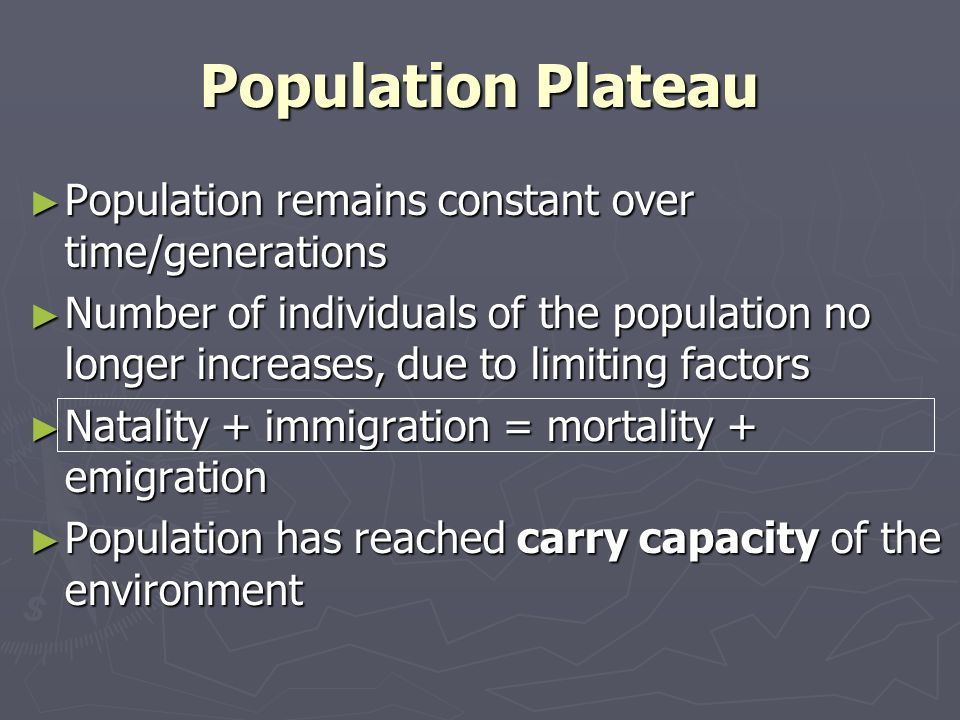 Population Plateau Population remains constant over time/generations Population remains constant over time/generations Number of individuals of the population no longer increases, due to limiting factors Number of individuals of the population no longer increases, due to limiting factors Natality + immigration = mortality + emigration Natality + immigration = mortality + emigration Population has reached carry capacity of the environment Population has reached carry capacity of the environment