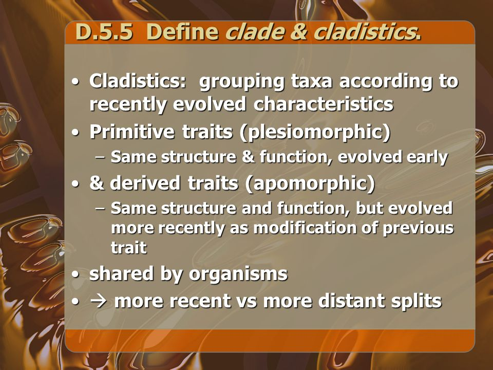D.5.5 Define clade & cladistics. Cladistics: grouping taxa according to recently evolved characteristicsCladistics: grouping taxa according to recentl