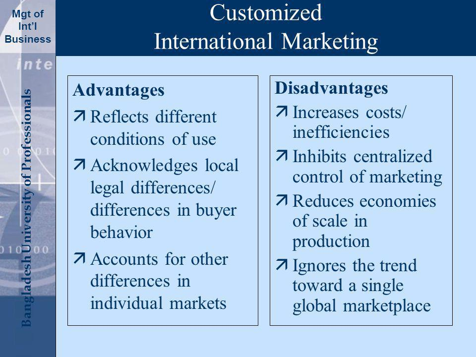 Click to edit Master title style Bangladesh University of Professionals Mgt of Intl Business Customized International Marketing Advantages äReflects different conditions of use äAcknowledges local legal differences/ differences in buyer behavior äAccounts for other differences in individual markets Disadvantages äIncreases costs/ inefficiencies äInhibits centralized control of marketing äReduces economies of scale in production äIgnores the trend toward a single global marketplace